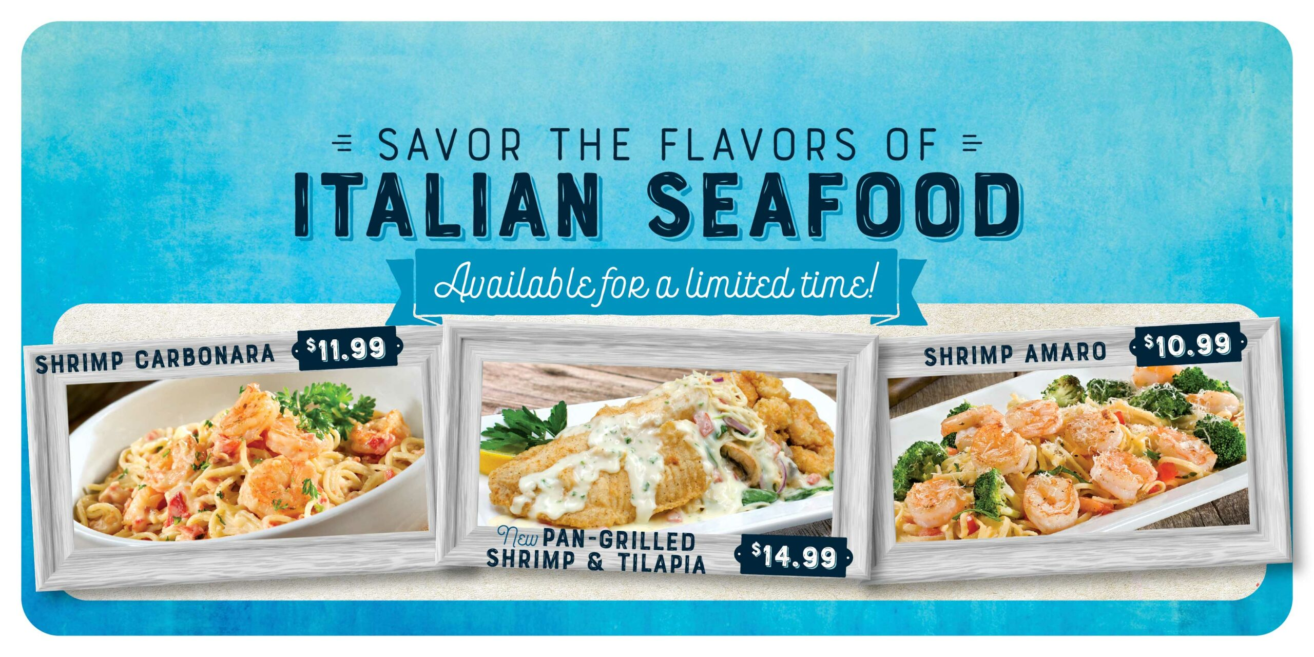 Savor the flavors of Italian Seafood. Available for a limited time! Shrimp Carbonara $11.99 New Pan-Grilled Shrimp & Tilapia $14.99 Shrimp Amaro $10.99